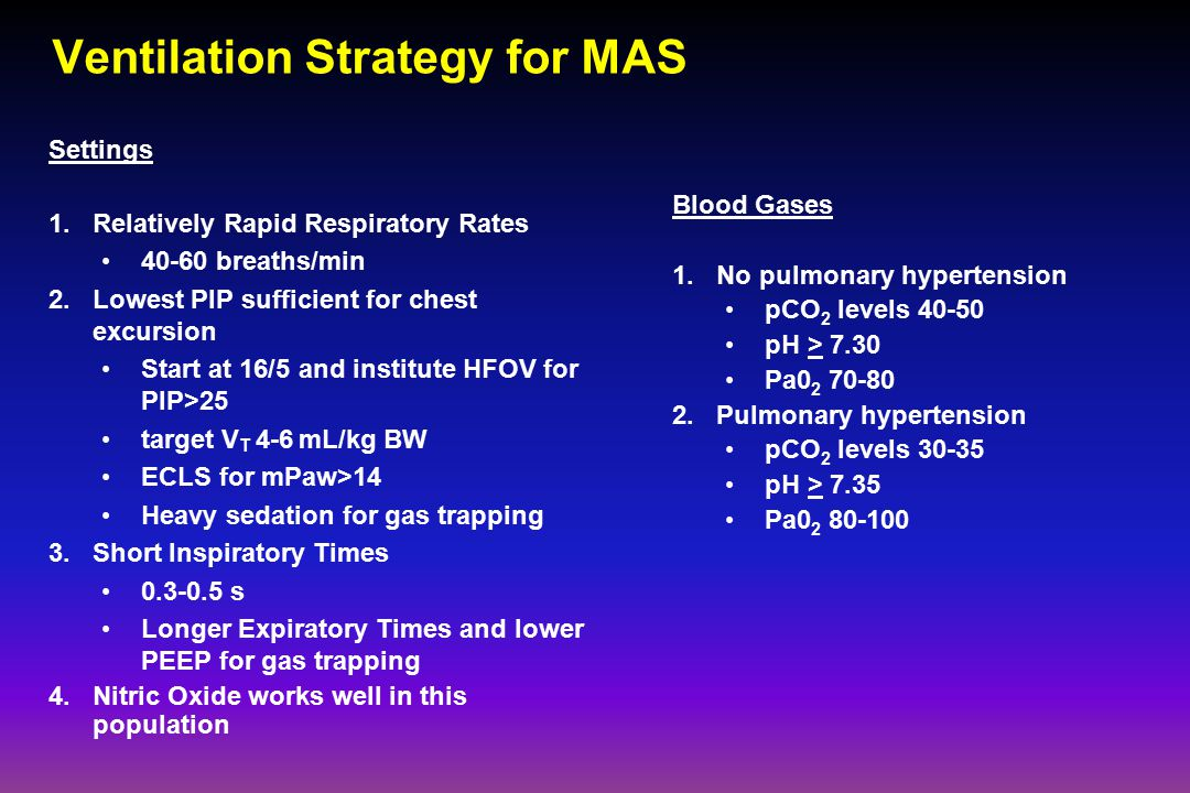 Ventilation Strategy for MAS Settings 1.Relatively Rapid Respiratory Rates 40-60 breaths/min 2.Lowest PIP sufficient for chest excursion Start at 16/5 and institute HFOV for PIP>25 target V T 4-6 mL/kg BW ECLS for mPaw>14 Heavy sedation for gas trapping 3.Short Inspiratory Times 0.3-0.5 s Longer Expiratory Times and lower PEEP for gas trapping 4.Nitric Oxide works well in this population Blood Gases 1.No pulmonary hypertension pCO 2 levels 40-50 pH > 7.30 Pa0 2 70-80 2.Pulmonary hypertension pCO 2 levels 30-35 pH > 7.35 Pa0 2 80-100
