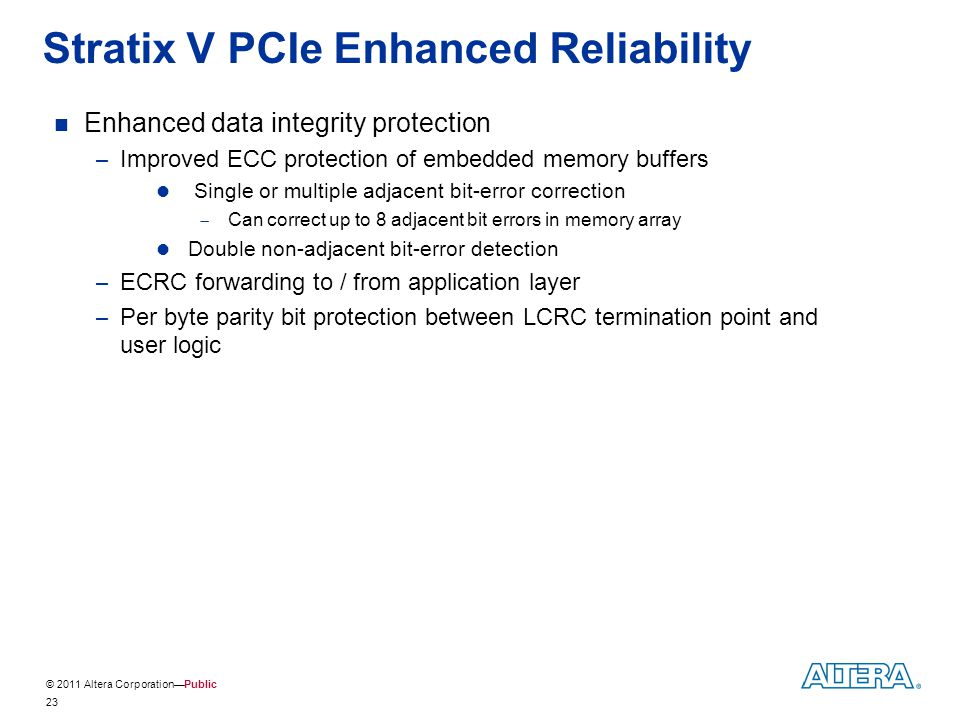 © 2011 Altera Corporation—Public 23 Enhanced data integrity protection – Improved ECC protection of embedded memory buffers Single or multiple adjacen