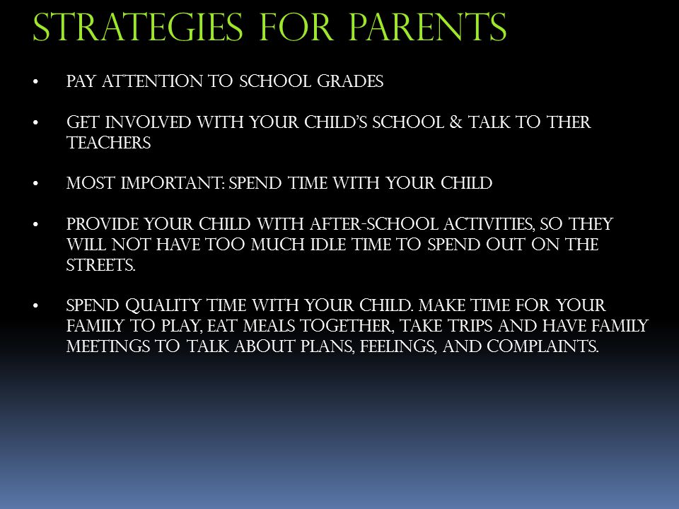 Pay Attention To School Grades Get Involved with Your Child's School & Talk To ther Teachers Most Important: Spend Time With Your Child Provide Your Child With After-School Activities, So They Will Not Have Too Much Idle Time To Spend out on the streets.