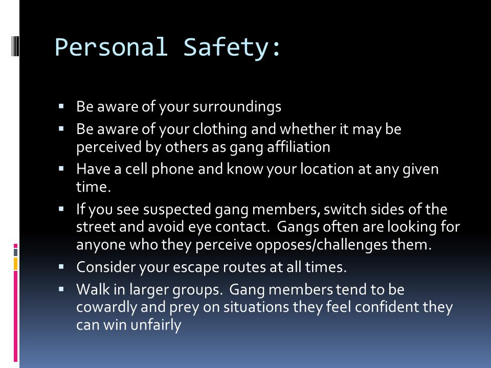 Personal Safety:  Be aware of your surroundings  Be aware of your clothing and whether it may be perceived by others as gang affiliation  Have a cell phone and know your location at any given time.