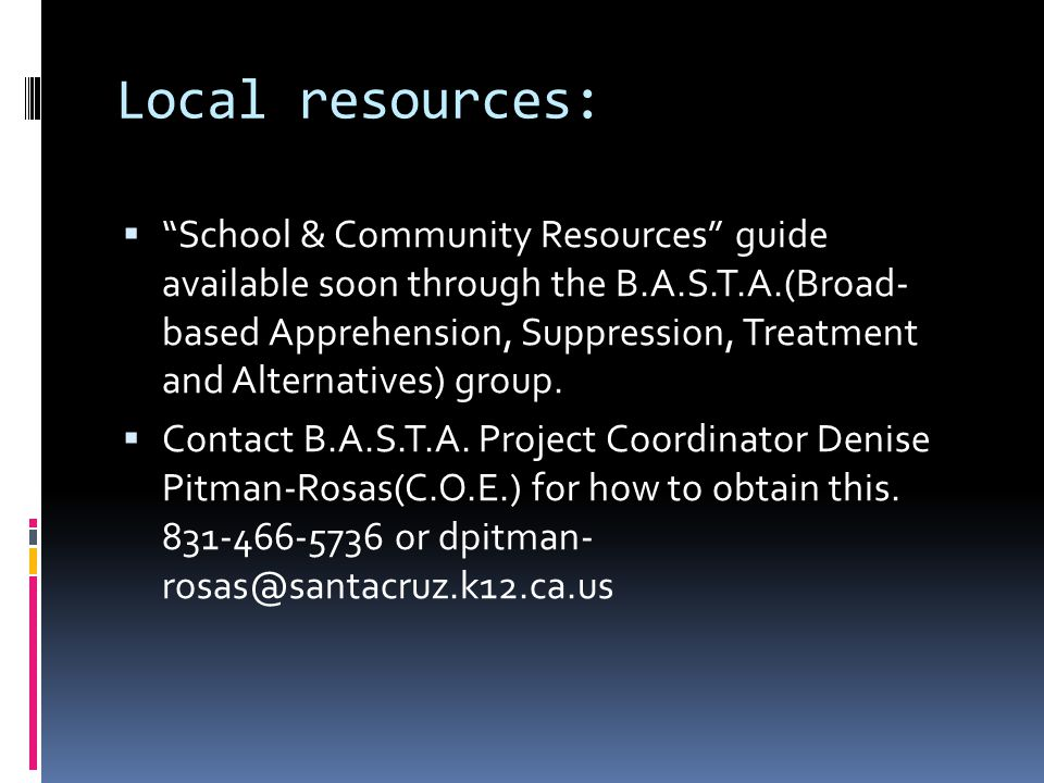 Local resources:  School & Community Resources guide available soon through the B.A.S.T.A.(Broad- based Apprehension, Suppression, Treatment and Alternatives) group.