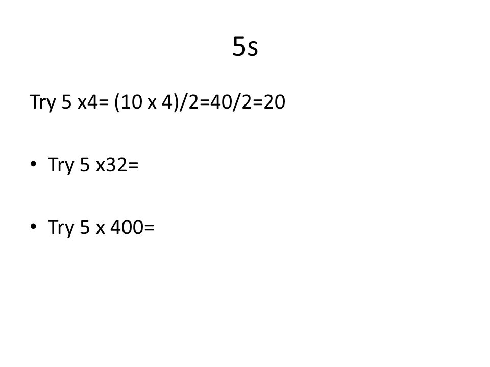 5s Try 5 x4= (10 x 4)/2=40/2=20 Try 5 x32= Try 5 x 400=