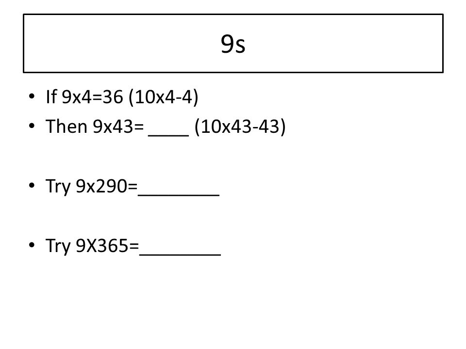 9s If 9x4=36 (10x4-4) Then 9x43= ____ (10x43-43) Try 9x290=________ Try 9X365=________