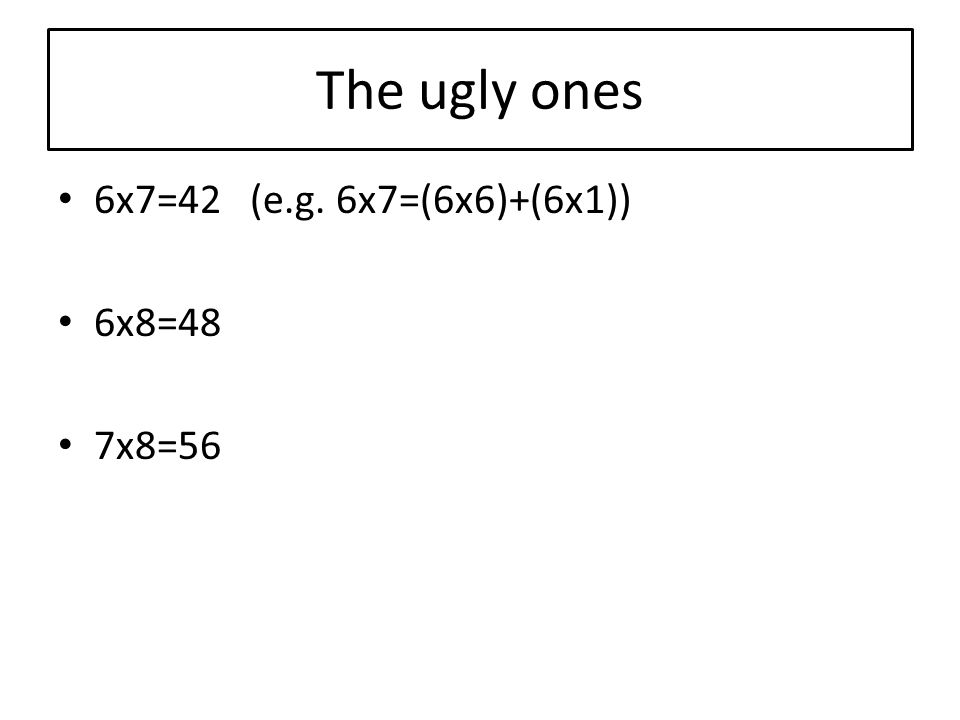 The ugly ones 6x7=42(e.g. 6x7=(6x6)+(6x1)) 6x8=48 7x8=56