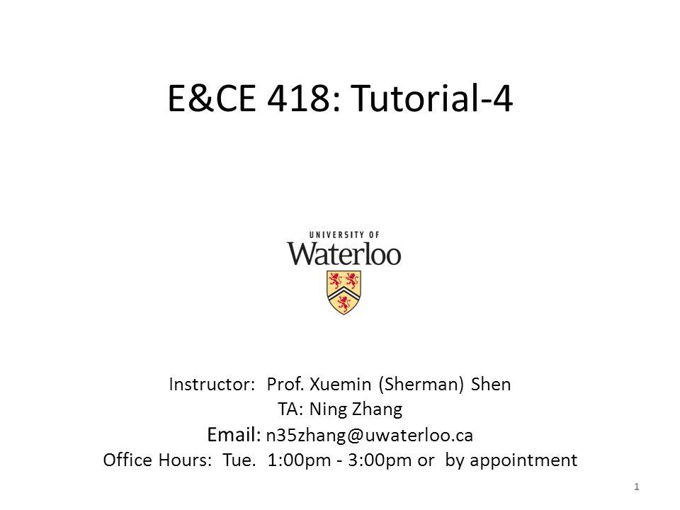 E&CE 418: Tutorial-4 Instructor: Prof. Xuemin (Sherman) Shen TA: Ning Zhang Email: n35zhang@uwaterloo.ca Office Hours: Tue. 1:00pm - 3:00pm or by appo