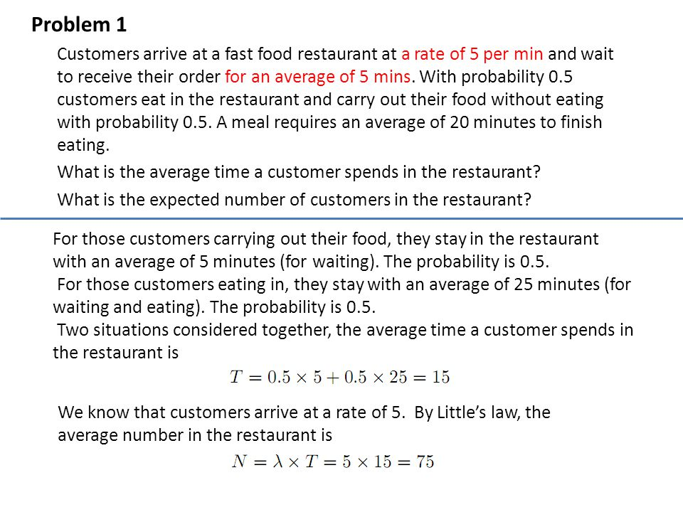 Problem 1 Customers arrive at a fast food restaurant at a rate of 5 per min and wait to receive their order for an average of 5 mins. With probability