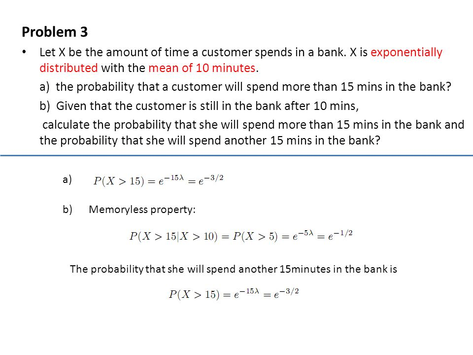 Problem 3 Let X be the amount of time a customer spends in a bank. X is exponentially distributed with the mean of 10 minutes. a) the probability that