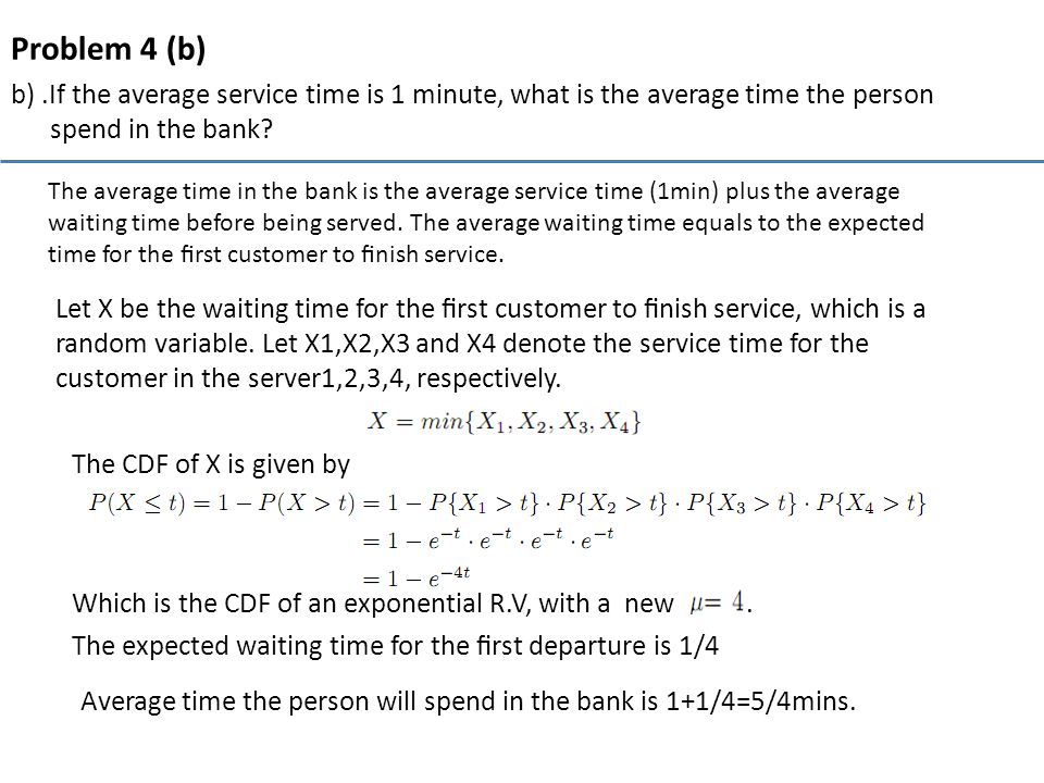 Problem 4 (b) b).If the average service time is 1 minute, what is the average time the person spend in the bank? The average time in the bank is the a