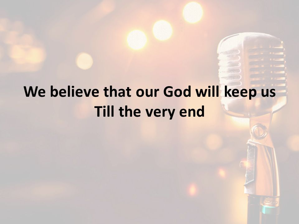 We believe that our God will keep us Till the very end