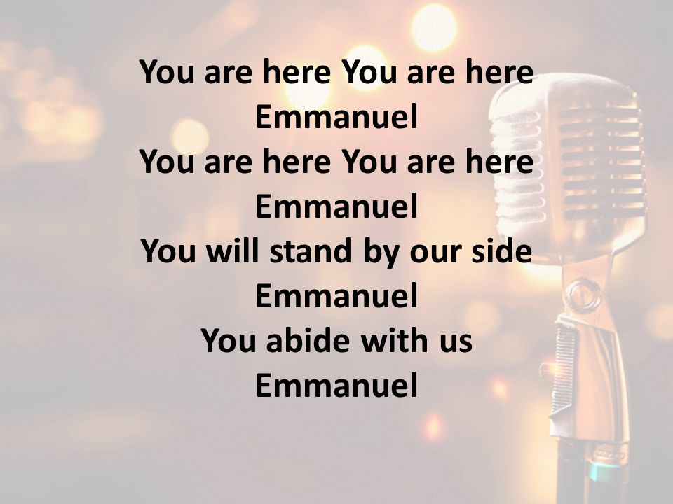 You are here Emmanuel You are here Emmanuel You will stand by our side Emmanuel You abide with us Emmanuel