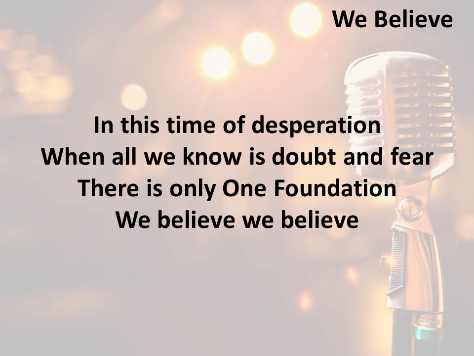 In this time of desperation When all we know is doubt and fear There is only One Foundation We believe we believe We Believe