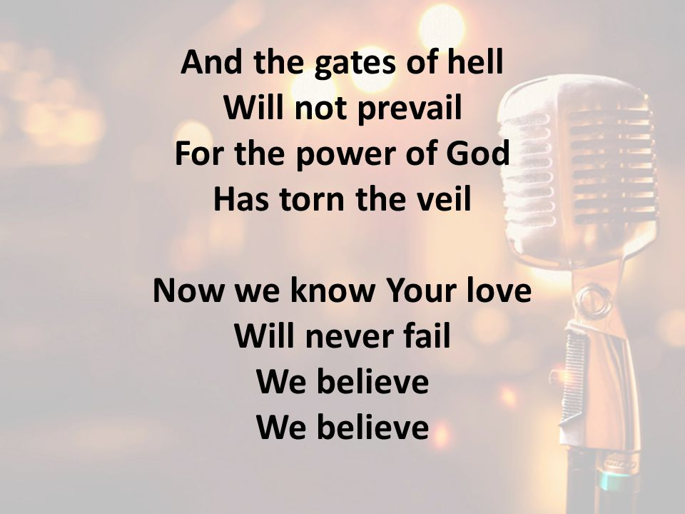 And the gates of hell Will not prevail For the power of God Has torn the veil Now we know Your love Will never fail We believe