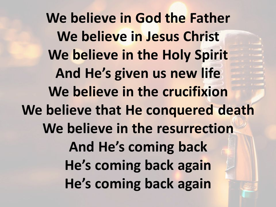 We believe in God the Father We believe in Jesus Christ We believe in the Holy Spirit And He's given us new life We believe in the crucifixion We beli