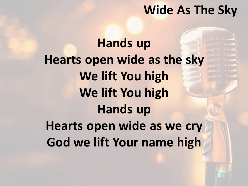 Hands up Hearts open wide as the sky We lift You high Hands up Hearts open wide as we cry God we lift Your name high Wide As The Sky