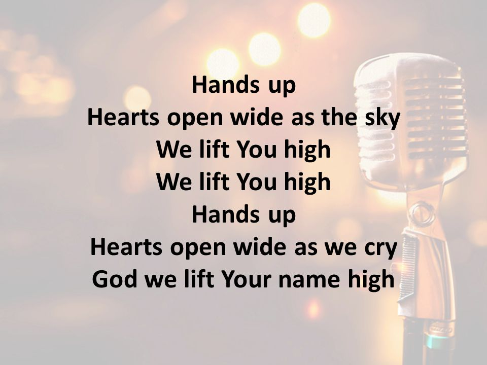 Hands up Hearts open wide as the sky We lift You high Hands up Hearts open wide as we cry God we lift Your name high