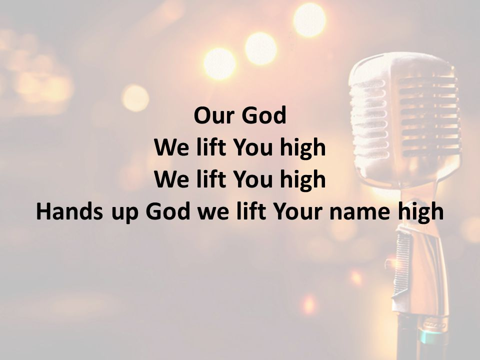 Our God We lift You high Hands up God we lift Your name high