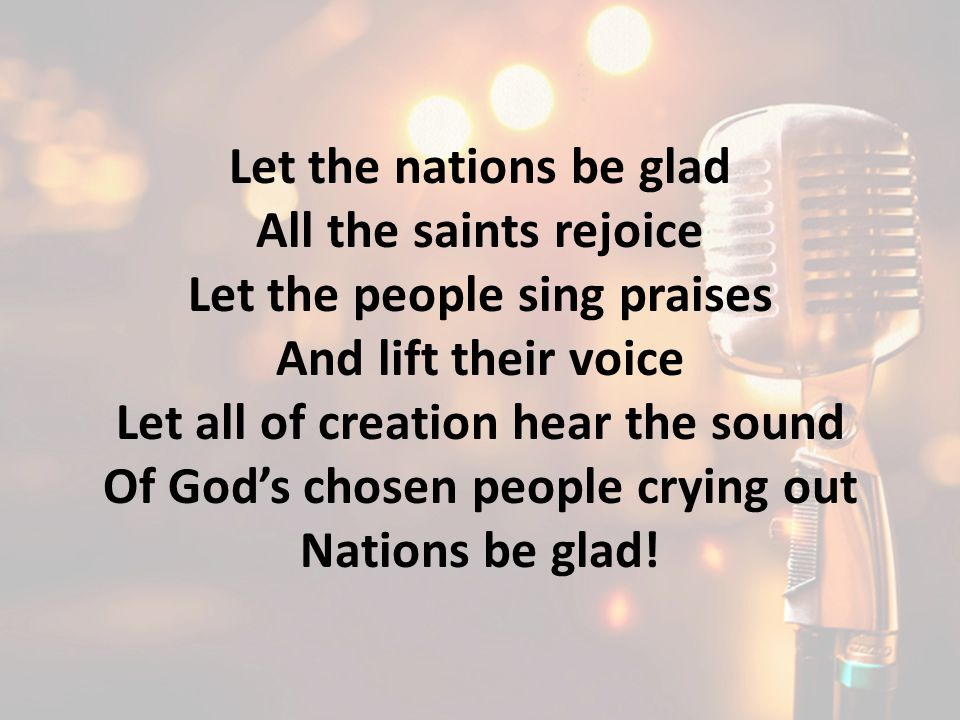 Let the nations be glad All the saints rejoice Let the people sing praises And lift their voice Let all of creation hear the sound Of God's chosen peo