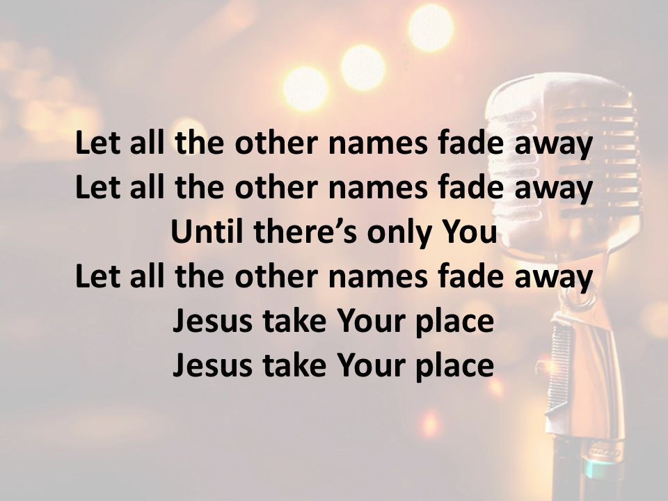 Let all the other names fade away Until there's only You Let all the other names fade away Jesus take Your place
