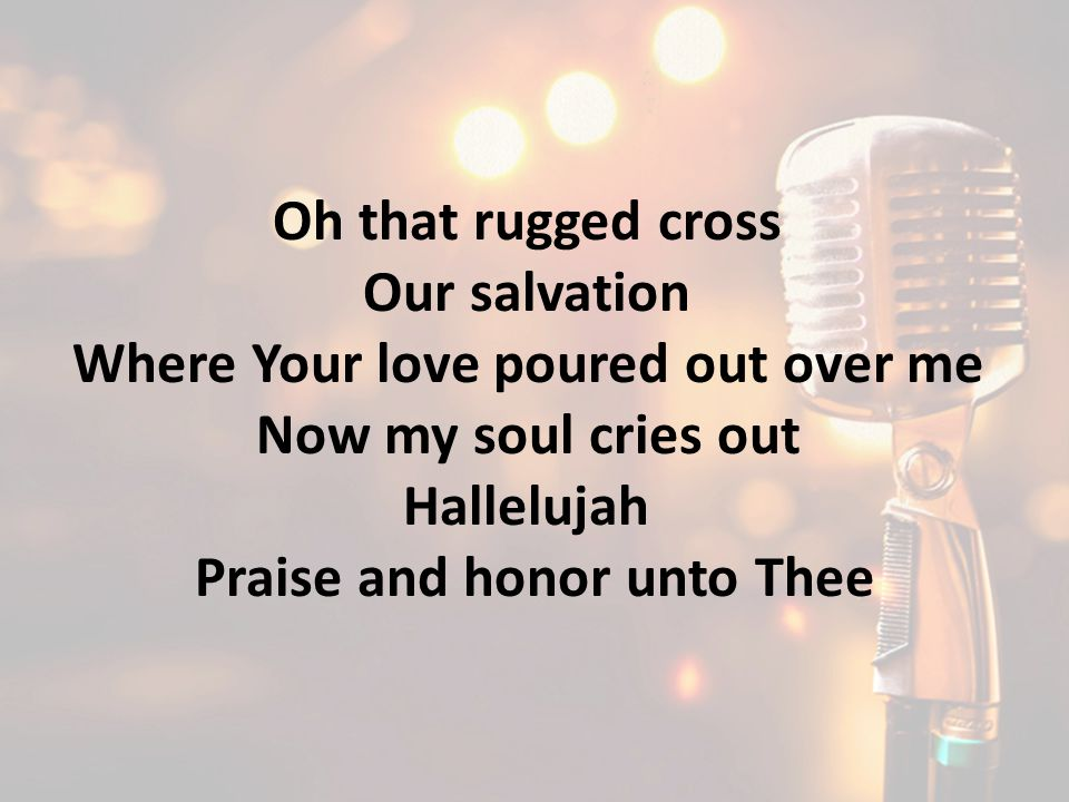 Oh that rugged cross Our salvation Where Your love poured out over me Now my soul cries out Hallelujah Praise and honor unto Thee