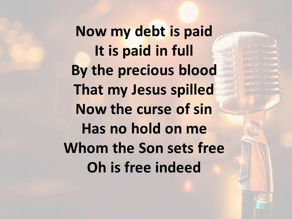 Now my debt is paid It is paid in full By the precious blood That my Jesus spilled Now the curse of sin Has no hold on me Whom the Son sets free Oh is