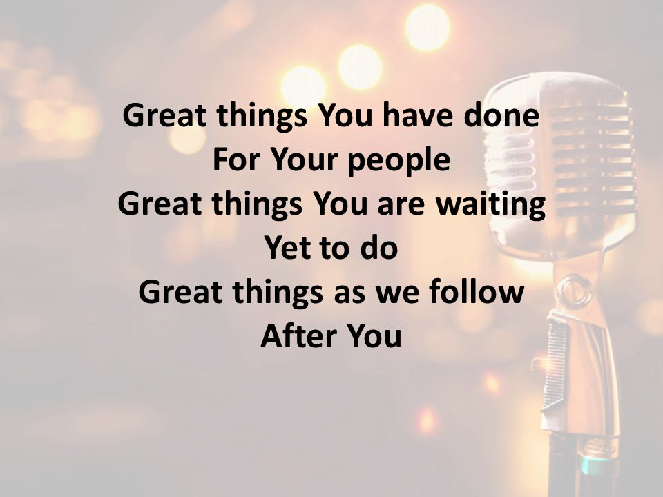 Great things You have done For Your people Great things You are waiting Yet to do Great things as we follow After You