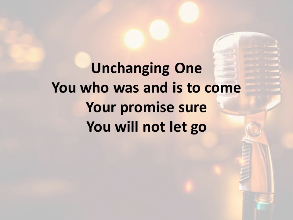 Unchanging One You who was and is to come Your promise sure You will not let go