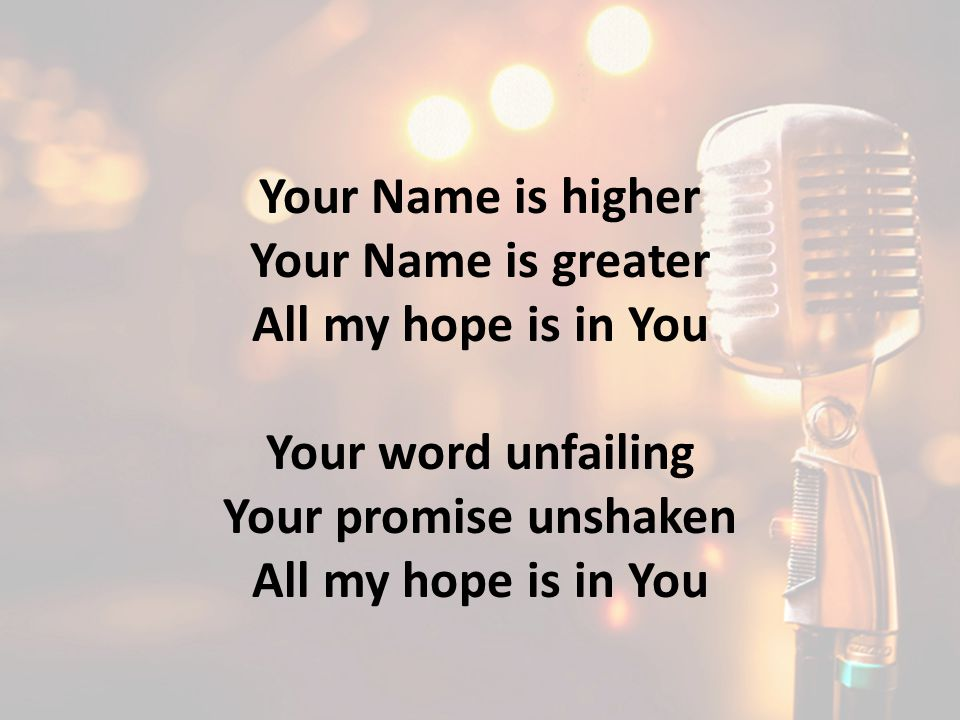 Your Name is higher Your Name is greater All my hope is in You Your word unfailing Your promise unshaken All my hope is in You