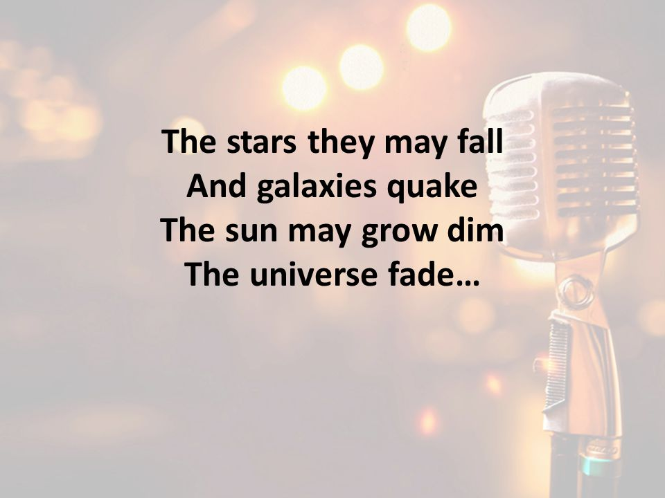 The stars they may fall And galaxies quake The sun may grow dim The universe fade…