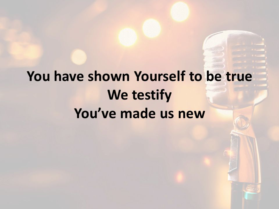 You have shown Yourself to be true We testify You've made us new