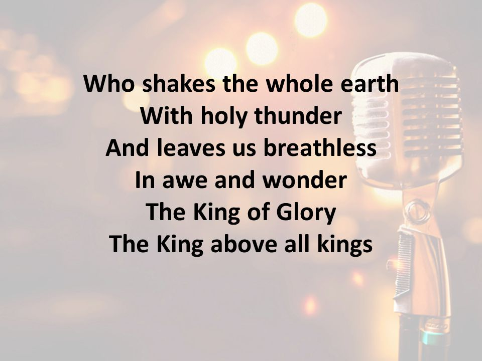 Who shakes the whole earth With holy thunder And leaves us breathless In awe and wonder The King of Glory The King above all kings