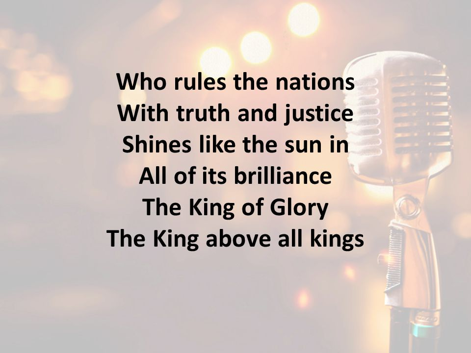Who rules the nations With truth and justice Shines like the sun in All of its brilliance The King of Glory The King above all kings