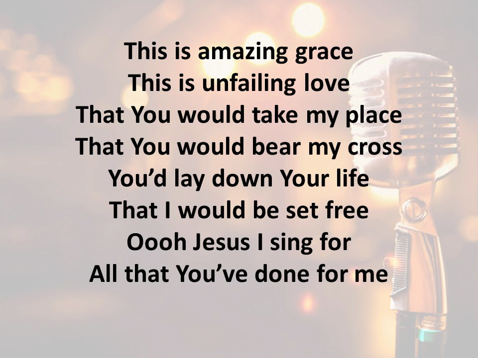 This is amazing grace This is unfailing love That You would take my place That You would bear my cross You'd lay down Your life That I would be set fr