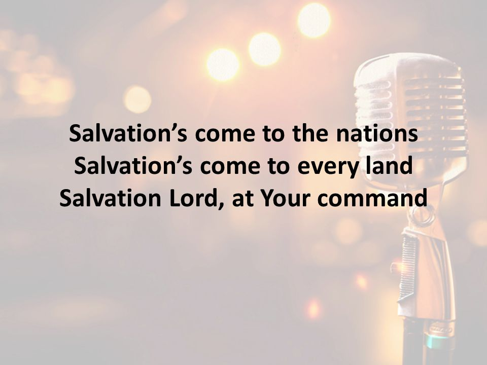 Salvation's come to the nations Salvation's come to every land Salvation Lord, at Your command