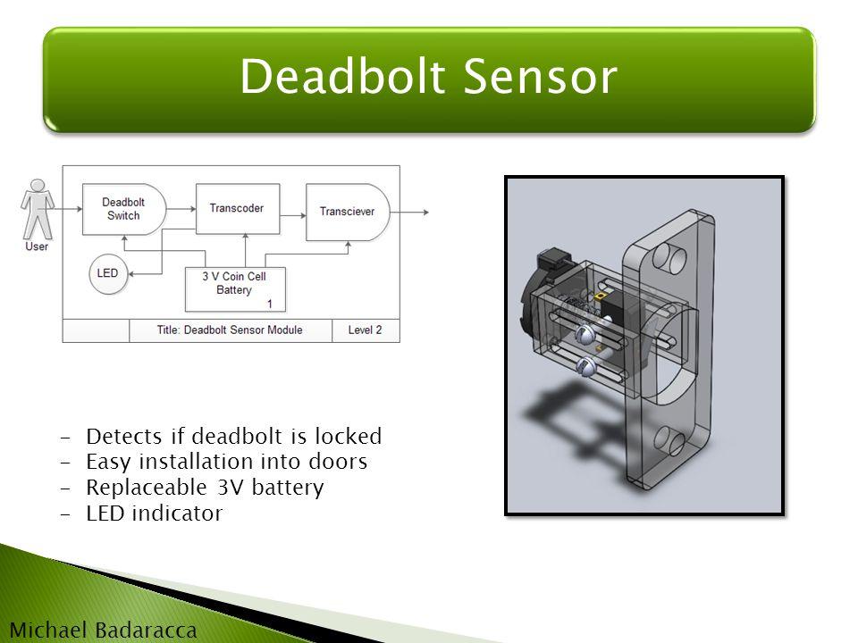 Deadbolt Sensor -Detects if deadbolt is locked -Easy installation into doors -Replaceable 3V battery -LED indicator Michael Badaracca