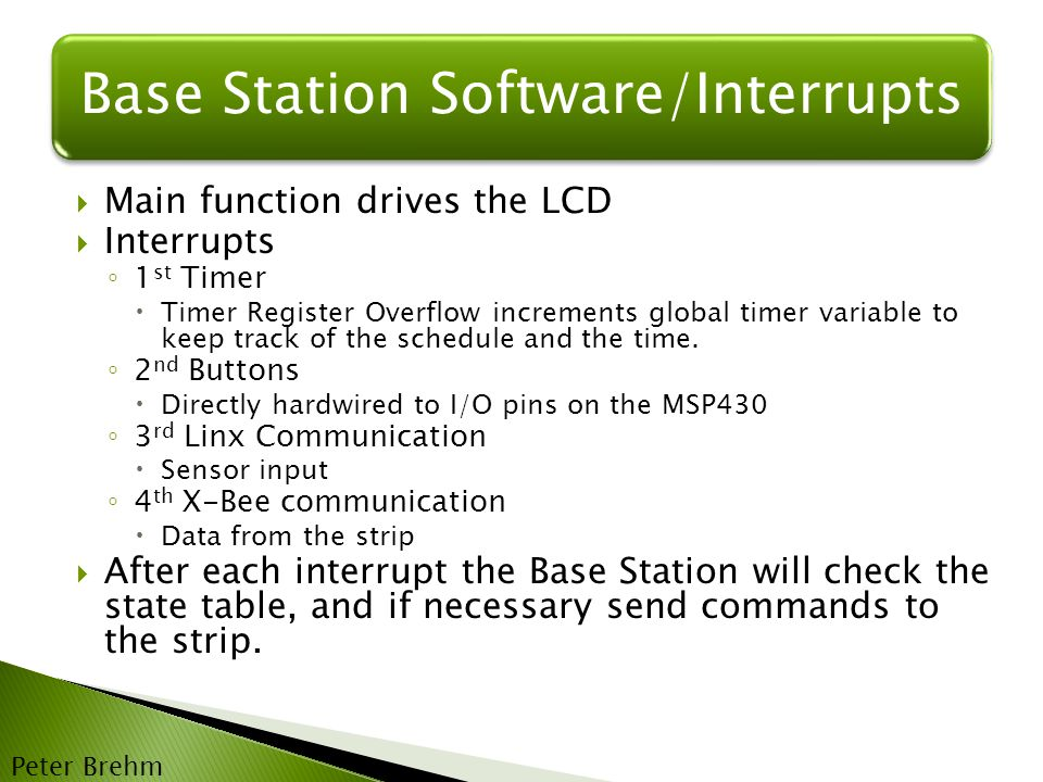 Base Station Software/Interrupts  Main function drives the LCD  Interrupts ◦ 1 st Timer  Timer Register Overflow increments global timer variable to keep track of the schedule and the time.