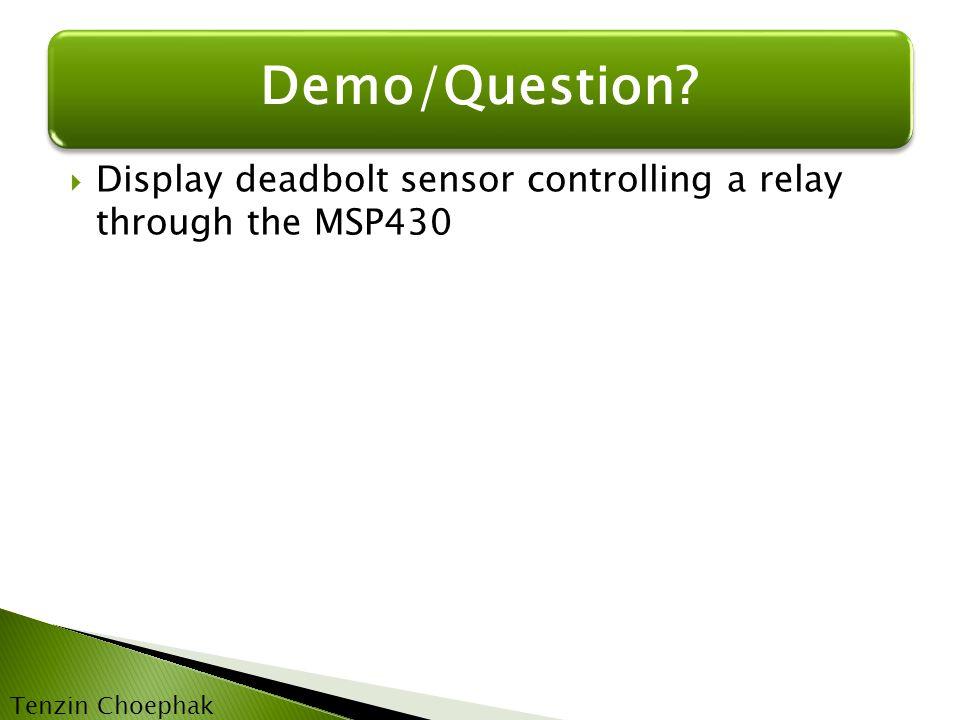  Display deadbolt sensor controlling a relay through the MSP430 Demo/Question? Tenzin Choephak