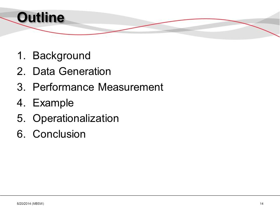 Outline 1.Background 2.Data Generation 3.Performance Measurement 4.Example 5.Operationalization 6.Conclusion 5/20/2014 (MBSW) 14