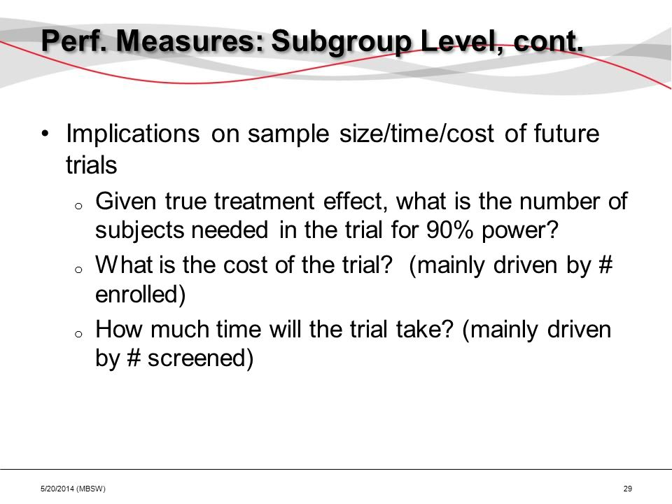Perf. Measures: Subgroup Level, cont. Implications on sample size/time/cost of future trials o Given true treatment effect, what is the number of subj