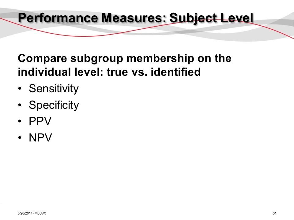 Performance Measures: Subject Level Compare subgroup membership on the individual level: true vs. identified Sensitivity Specificity PPV NPV 5/20/2014
