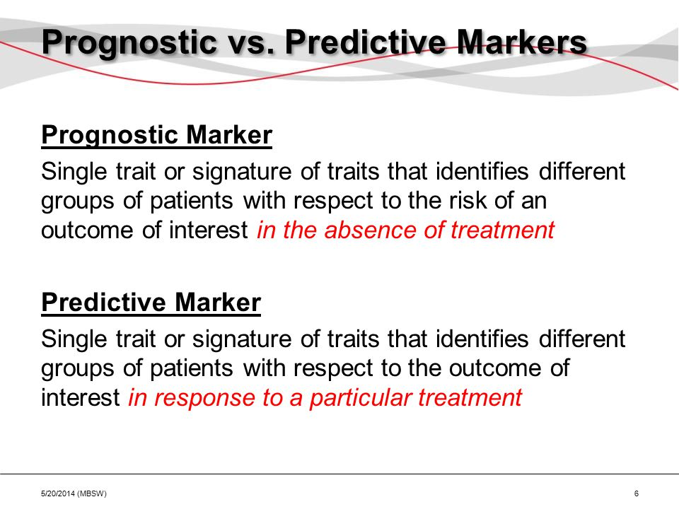 Prognostic vs. Predictive Markers Prognostic Marker Single trait or signature of traits that identifies different groups of patients with respect to t