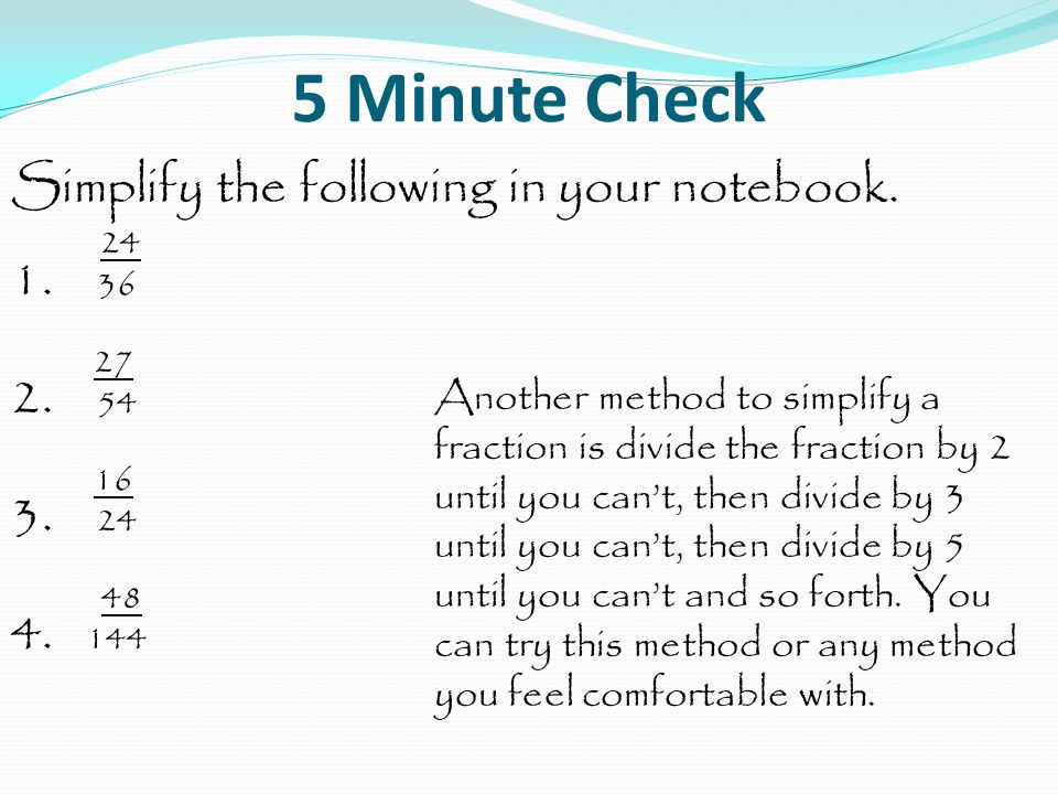 5 Minute Check Simplify the following in your notebook. 24 1. 36 27 2. 54 16 3. 24 48 4. 144 Another method to simplify a fraction is divide the fract
