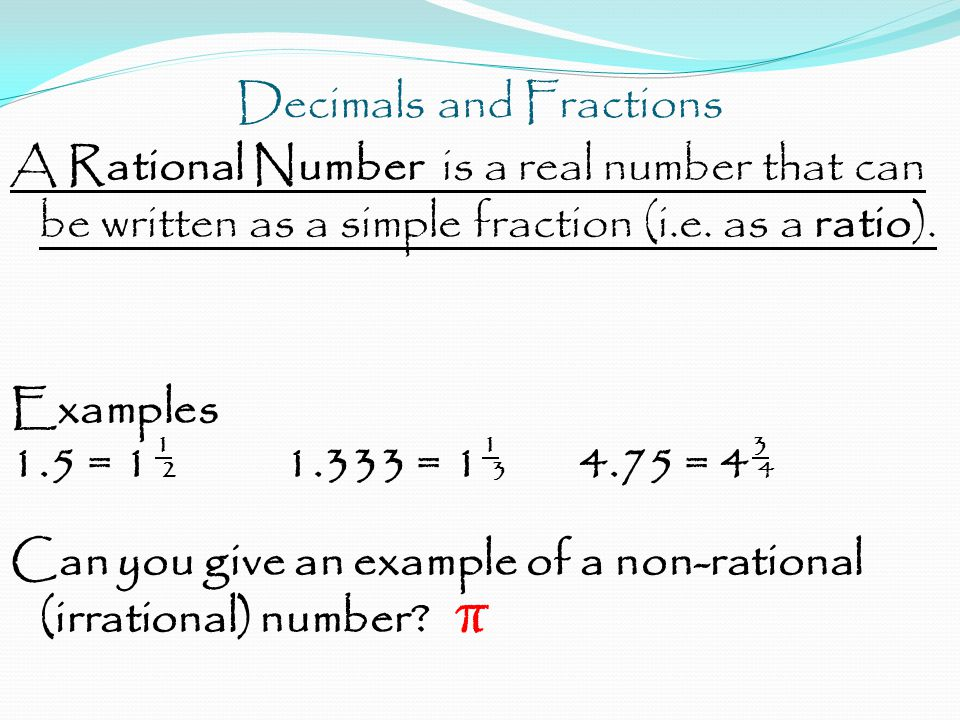 Decimals and Fractions A Rational Number is a real number that can be written as a simple fraction (i.e. as a ratio). Examples 1 1 3 1.5 = 1 2 1.333 =