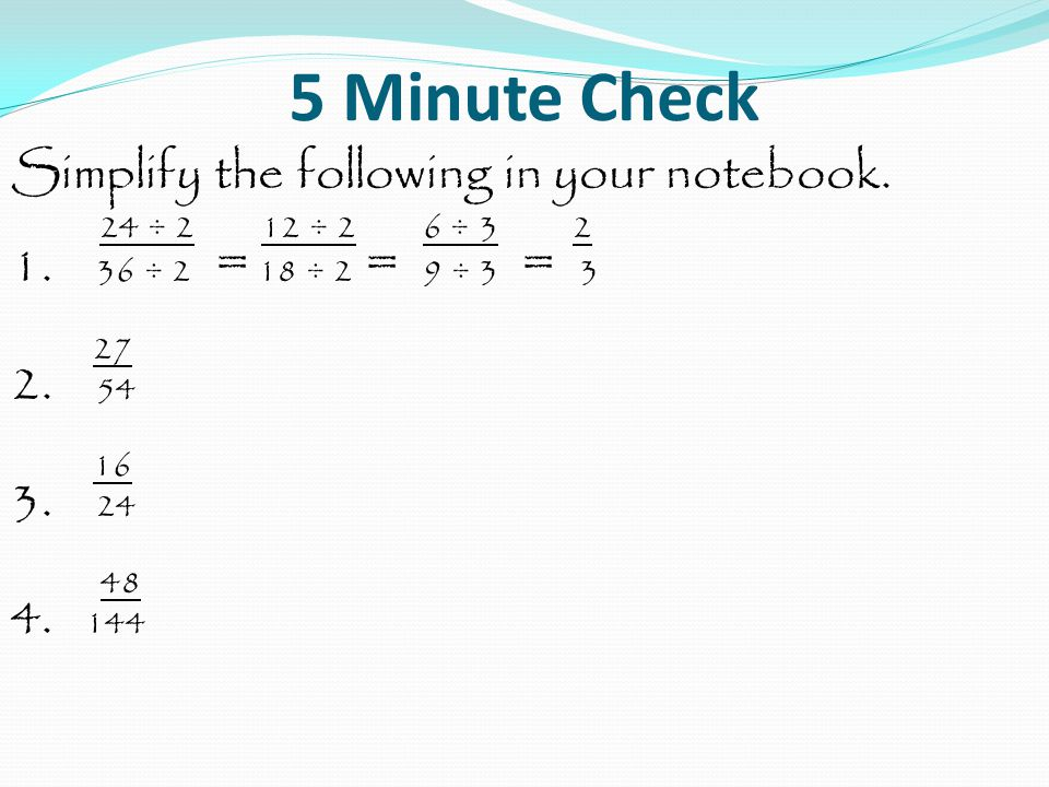 5 Minute Check Simplify the following in your notebook. 24 ÷ 2 12 ÷ 2 6 ÷ 3 2 1. 36 ÷ 2 = 18 ÷ 2 = 9 ÷ 3 = 3 27 2. 54 16 3. 24 48 4. 144