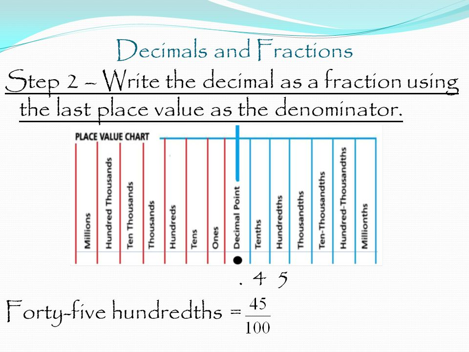 Decimals and Fractions Step 2 – Write the decimal as a fraction using the last place value as the denominator.. 4 5 Forty-five hundredths =