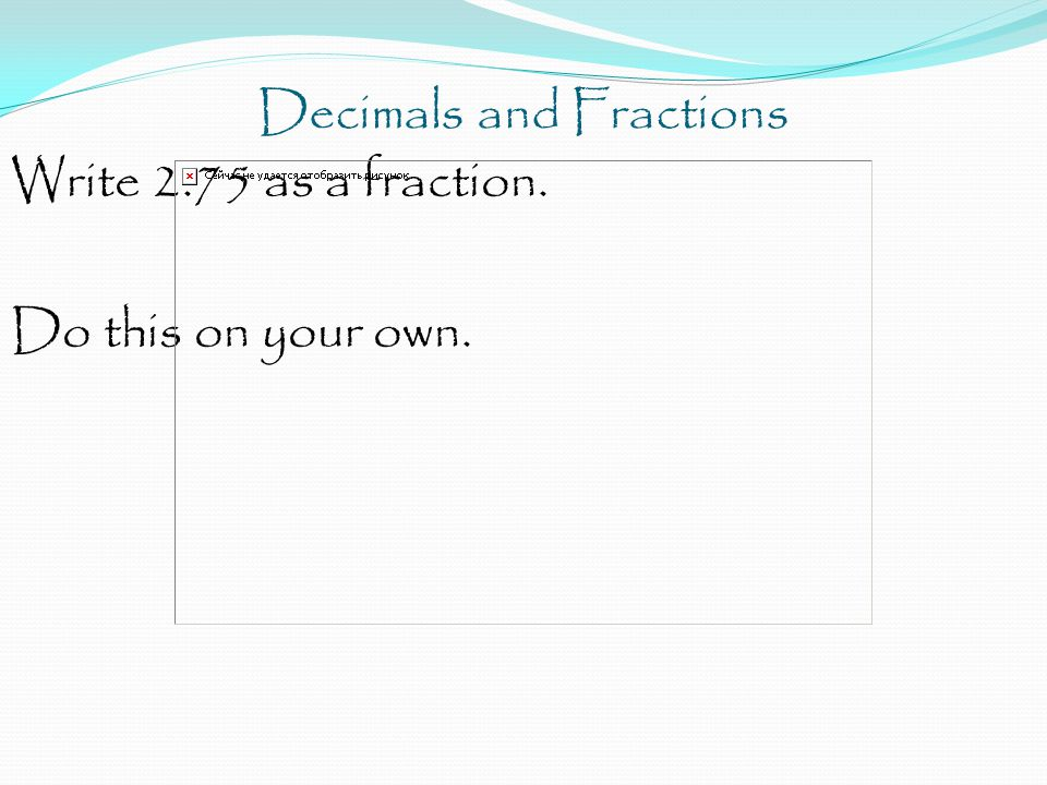 Decimals and Fractions Write 2.75 as a fraction. Do this on your own.