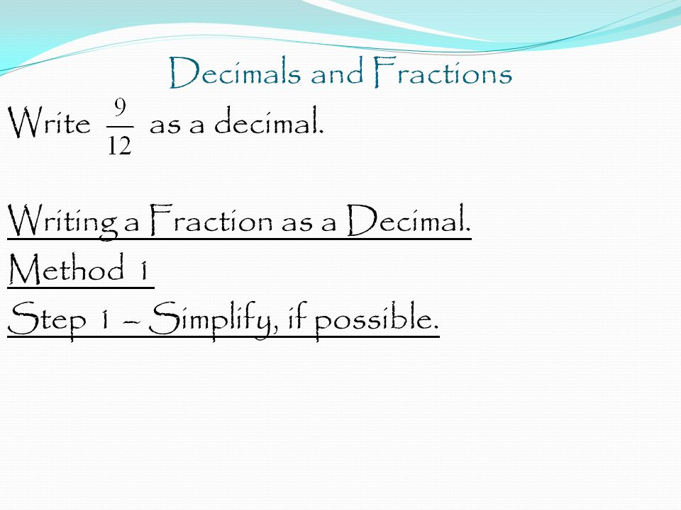 Decimals and Fractions Write as a decimal. Writing a Fraction as a Decimal. Method 1 Step 1 – Simplify, if possible.