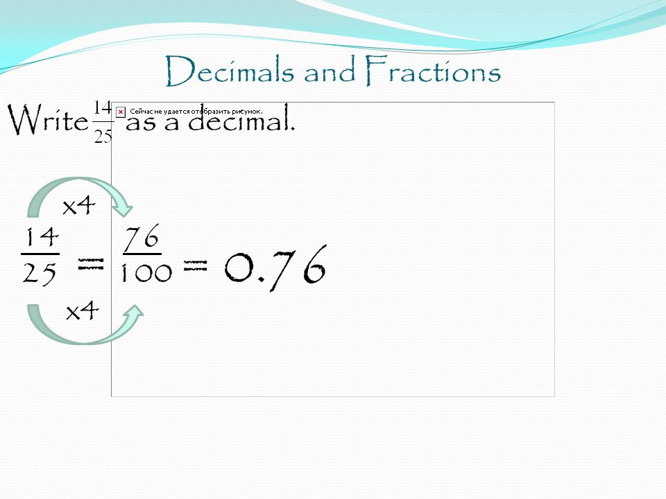 Decimals and Fractions Write as a decimal. x4 14 76 25 = 100 = 0.76 x4