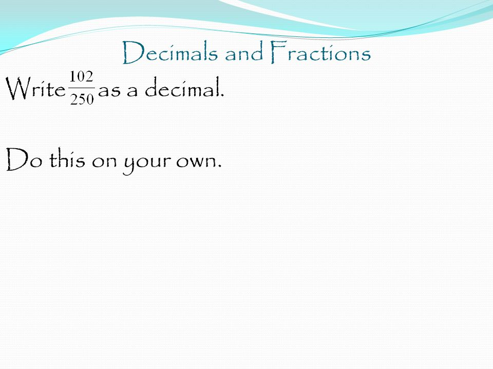 Decimals and Fractions Write as a decimal. Do this on your own.