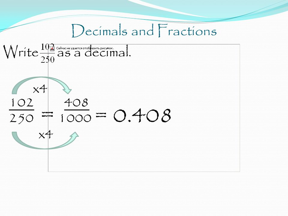 Decimals and Fractions Write as a decimal. x4 102 408 250 = 1000 = 0.408 x4