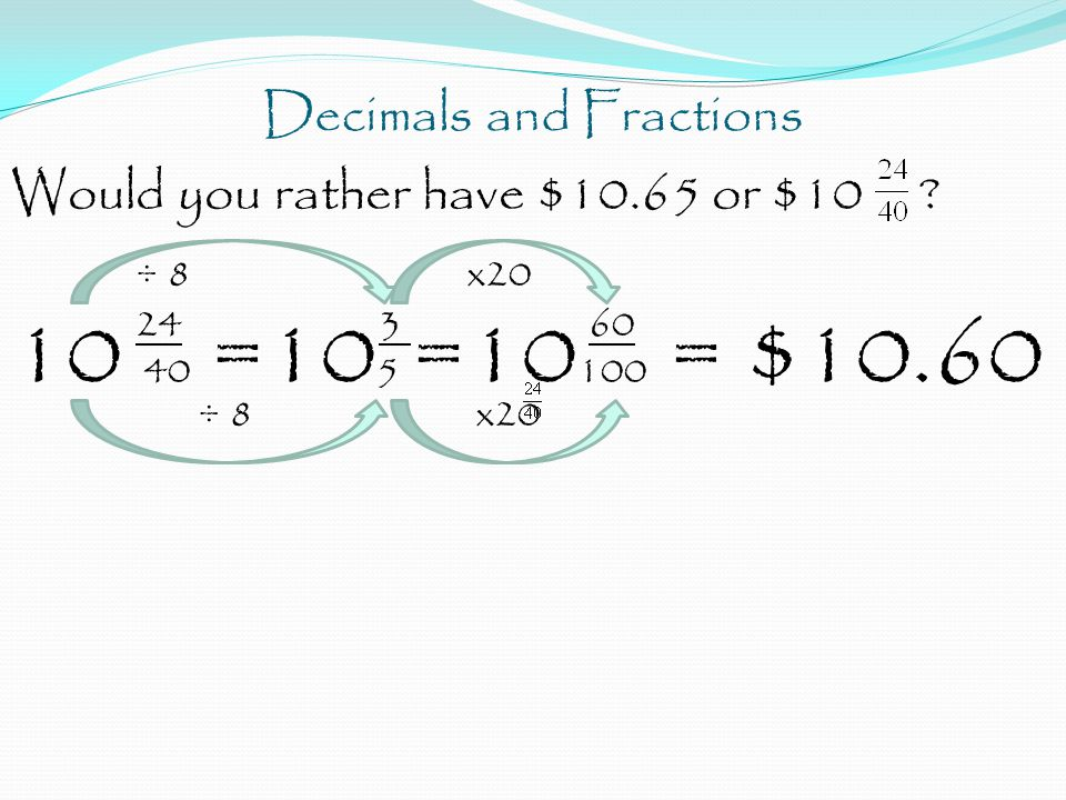 Decimals and Fractions Would you rather have $10.65 or $10 ? ÷ 8 x20 24 3 60 10 40 =10 5 =10 100 = $10.60 ÷ 8 x20